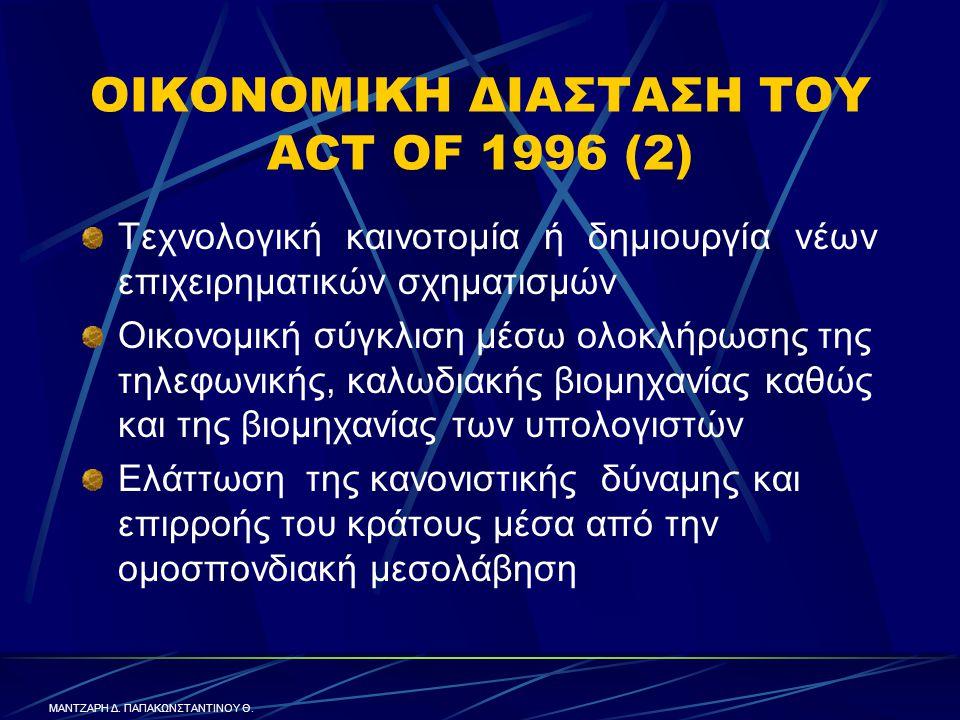 ΟΙΚΟΝΟΜΙΚΗ ΔΙΑΣΤΑΣΗ ΤΟΥ ACT OF 1996 (2) Τεχνολογική καινοτομία ή δημιουργία νέων επιχειρηματικών σχηματισμών Οικονομική σύγκλιση μέσω ολοκλήρωσης της τηλεφωνικής, καλωδιακής βιομηχανίας καθώς και της βιομηχανίας των υπολογιστών Ελάττωση της κανονιστικής δύναμης και επιρροής του κράτους μέσα από την ομοσπονδιακή μεσολάβηση ΜΑΝΤΖΑΡΗ Δ.