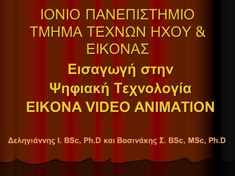 ΙΟΝΙΟ ΠΑΝΕΠΙΣΤΗΜΙΟ ΤΜΗΜΑ ΤΕΧΝΩΝ ΗΧΟΥ & ΕΙΚΟΝΑΣ Εισαγωγή στην Ψηφιακή Τεχνολογία EIKONA VIDEO ANIMATION Δεληγιάννης Ι. BSc, Ph.D και Βοσινάκης Σ. BSc,