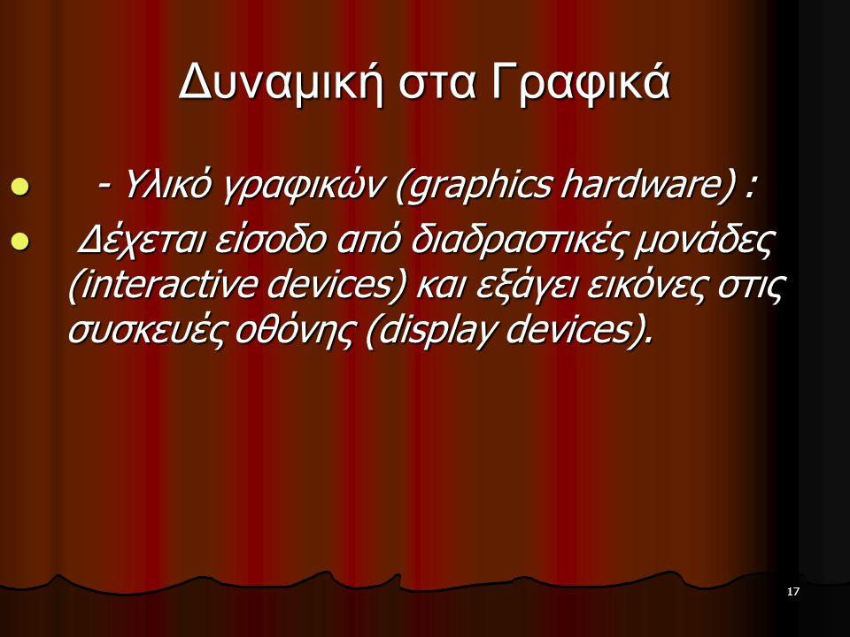 17 Δυναμική στα Γραφικά  - Υλικό γραφικών (graphics hardware) :  Δέχεται είσοδο από διαδραστικές μονάδες (interactive devices) και εξάγει εικόνες στ