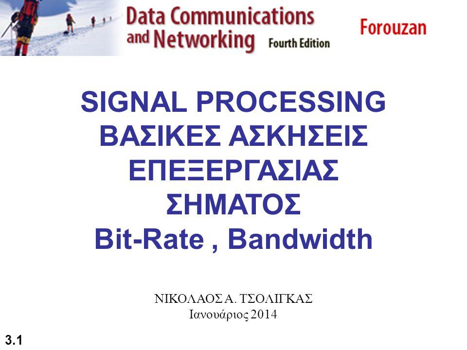 3.1 SIGNAL PROCESSING ΒΑΣΙΚΕΣ ΑΣΚΗΣΕΙΣ ΕΠΕΞΕΡΓΑΣΙΑΣ ΣΗΜΑΤΟΣ Bit-Rate, Bandwidth ΝΙΚΟΛΑΟΣ Α. ΤΣΟΛΙΓΚΑΣ Ιανουάριος 2014