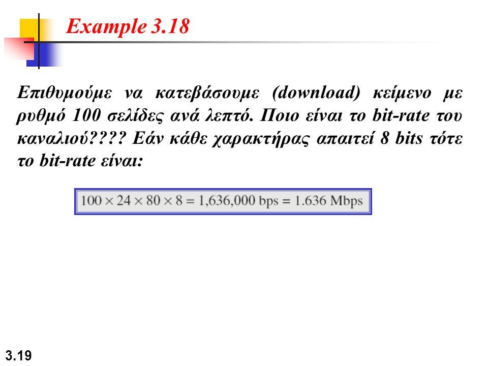 3.19 Επιθυμούμε να κατεβάσουμε (download) κείμενο με ρυθμό 100 σελίδες ανά λεπτό. Ποιο είναι το bit-rate του καναλιού???? Εάν κάθε χαρακτήρας απαιτεί