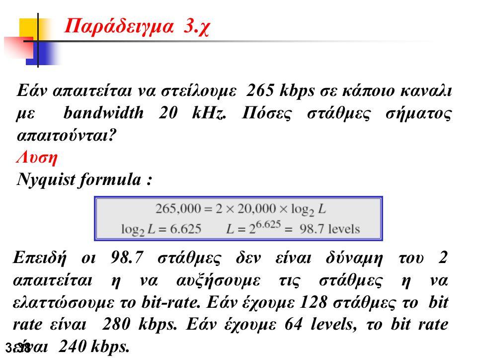 3.38 Εάν απαιτείται να στείλουμε 265 kbps σε κάποιο καναλι με bandwidth 20 kHz. Πόσες στάθμες σήματος απαιτούνται? Λυση Nyquist formula : Παράδειγμα 3