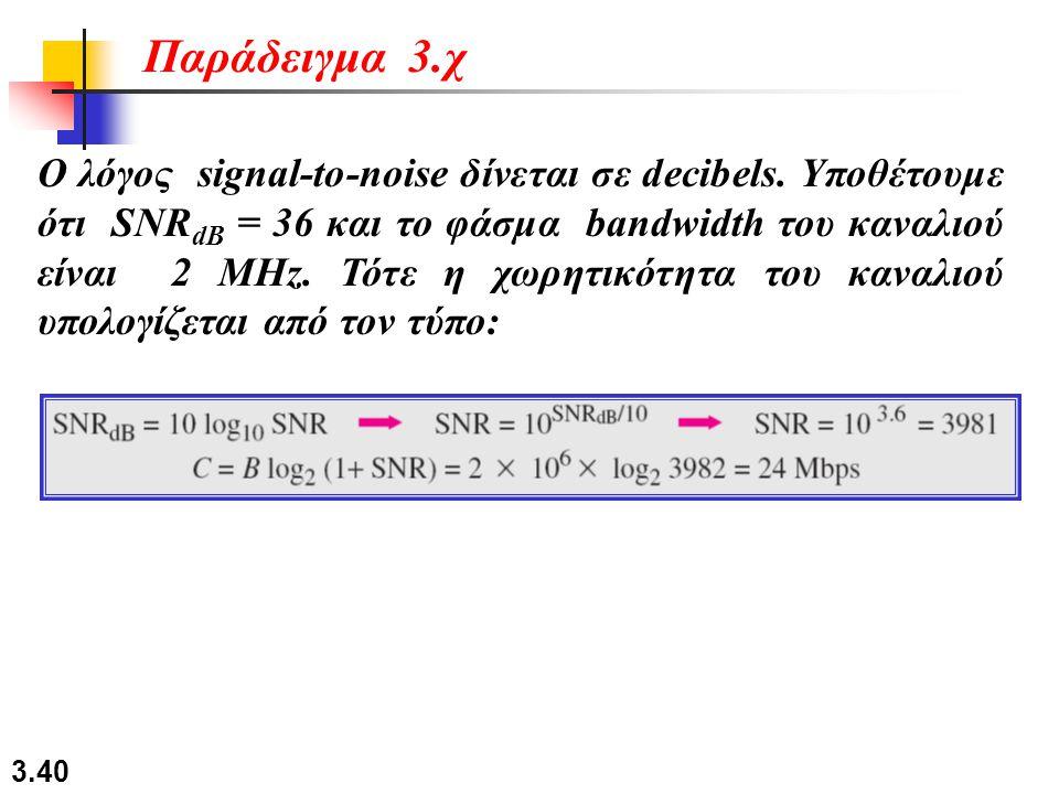 3.40 Ο λόγος signal-to-noise δίνεται σε decibels. Υποθέτουμε ότι SNR dB = 36 και το φάσμα bandwidth του καναλιού είναι 2 MHz. Τότε η χωρητικότητα του