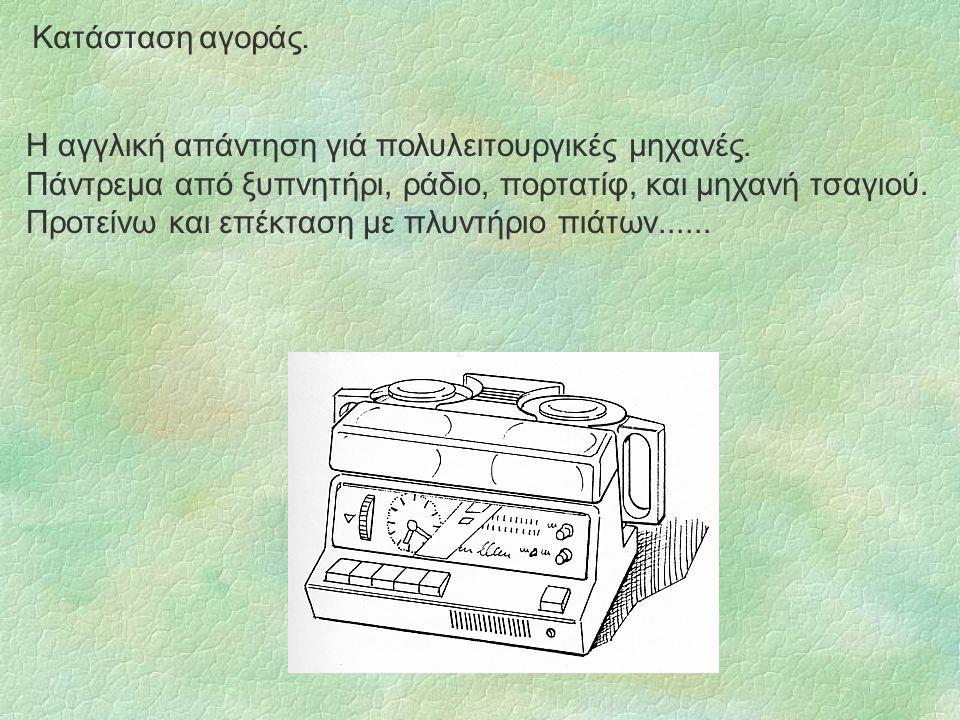 Κατάσταση αγοράς. Η αγγλική απάντηση γιά πολυλειτουργικές μηχανές. Πάντρεμα από ξυπνητήρι, ράδιο, πορτατίφ, και μηχανή τσαγιού. Προτείνω και επέκταση