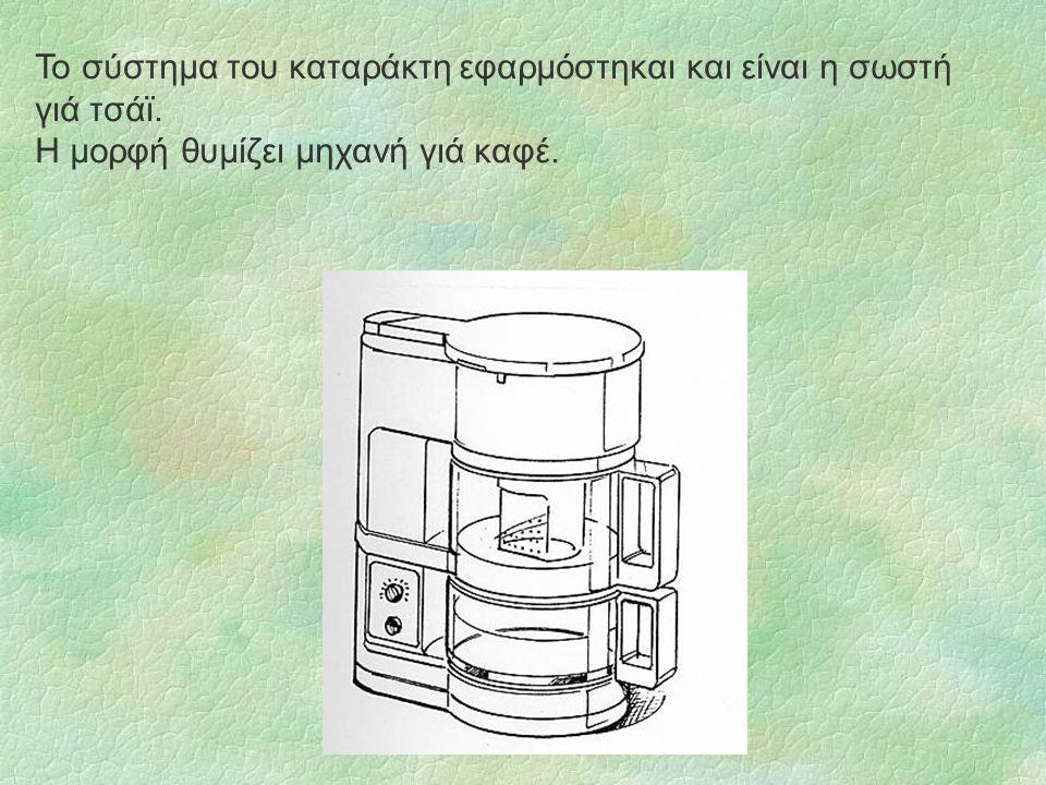 Το σύστημα του καταράκτη εφαρμόστηκαι και είναι η σωστή γιά τσάϊ. Η μορφή θυμίζει μηχανή γιά καφέ.