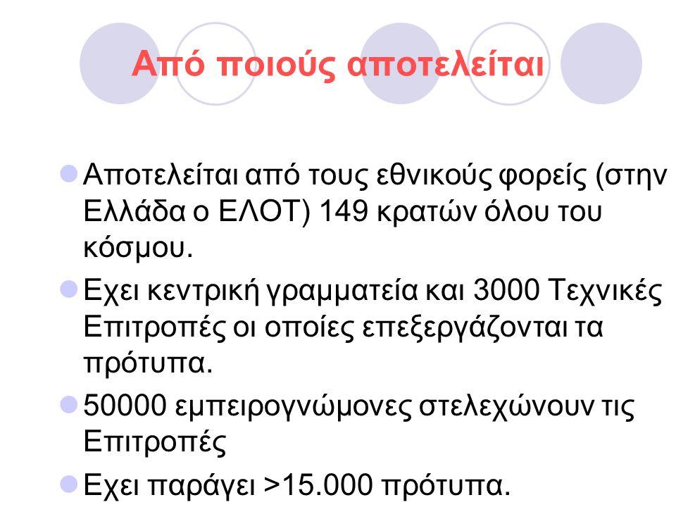 Από ποιούς αποτελείται  Αποτελείται από τους εθνικούς φορείς (στην Ελλάδα ο ΕΛΟΤ) 149 κρατών όλου του κόσμου.  Εχει κεντρική γραμματεία και 3000 Τεχ