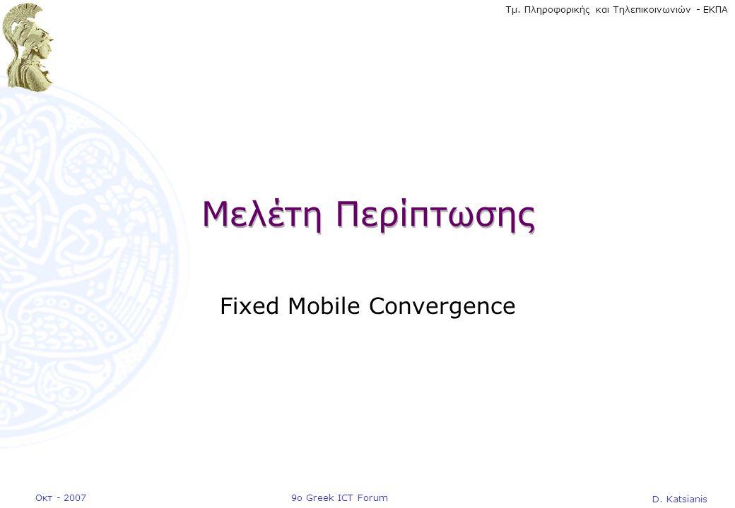 D. Katsianis 9ο Greek ICT ForumΟκτ - 2007 Τμ. Πληροφορικής και Τηλεπικοινωνιών - ΕΚΠΑ Μελέτη Περίπτωσης Fixed Mobile Convergence