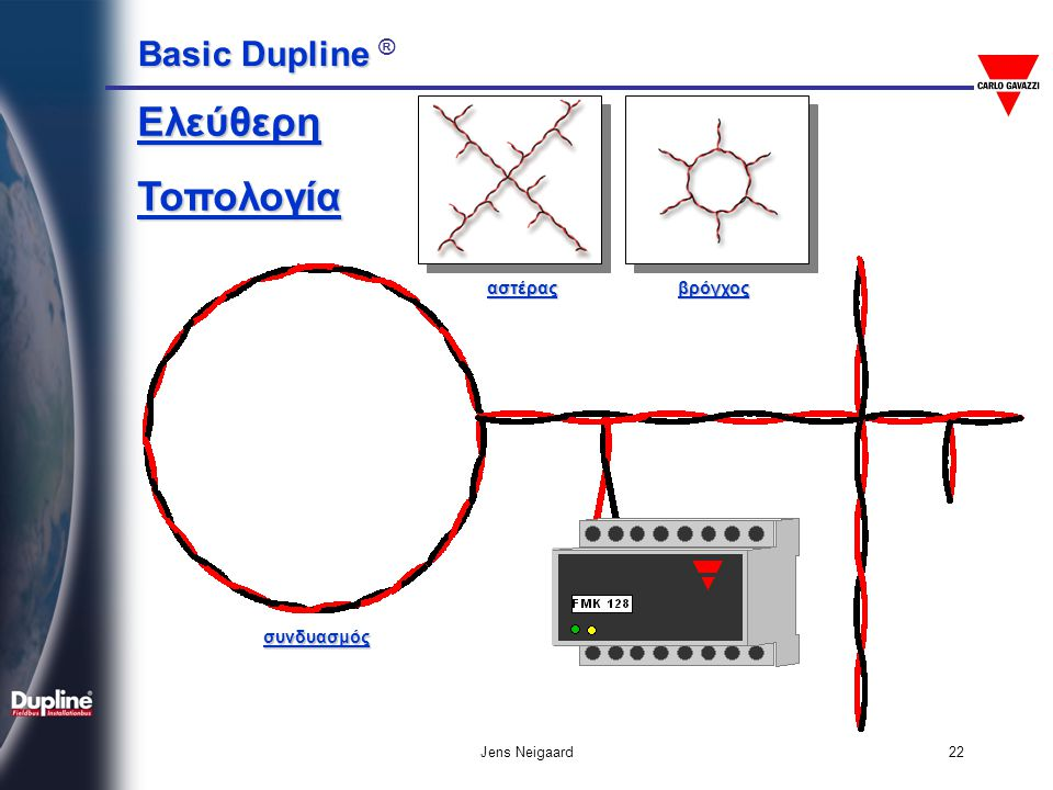 Basic Dupline Basic Dupline ® Jens Neigaard23 • Απλό συννεστραμμένο ζεύγος • Δεν απαιτείται ειδική θωράκιση • Συνίσταται διατομές • Για μεγάλες αποστάσεις: 1.5mm 2 • Μεσαίες αποστάσεις: 0.8 - 1.0 mm 2 • Μικρή απόσταση: 0.35 mm 2 • Χαμηλή χωρητικότητα για μεγάλες αποστάσεις: (κατά προτίμηση< 80 nF/km) Τύποι καλωδίων για Dupline