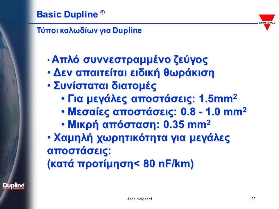 Basic Dupline Basic Dupline ® Jens Neigaard24 • Ποτέ μην ενώνετε τον πόλο δυναμικού 0 του Dupline-Bus με τη Γείωση •Να μεταχειρίζεστε το καλώδιο του Dupline-Bus σαν καλώδιο σήματος • Χρησιμοποιείτε την μονάδα προσαρμογής DT01 για αποστάσεις > 1.5 km > 1.5 km • Ελέγξτε αυστηρά τη συνέχεια και την πολικότητα του ζεύγους Dupline-Bus Κανόνες Εγκατάστασης Dupline