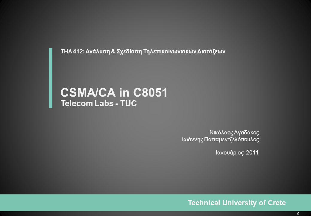 0 Technical University of Crete Νικόλαος Αγαδάκος Iωάννης Παπαμεντζελόπουλος Iανουάριος 2011 ΤΗΛ 412: Ανάλυση & Σχεδίαση Τηλεπικοινωνιακών Διατάξεων CSMA/CA in C8051 Telecom Labs - TUC