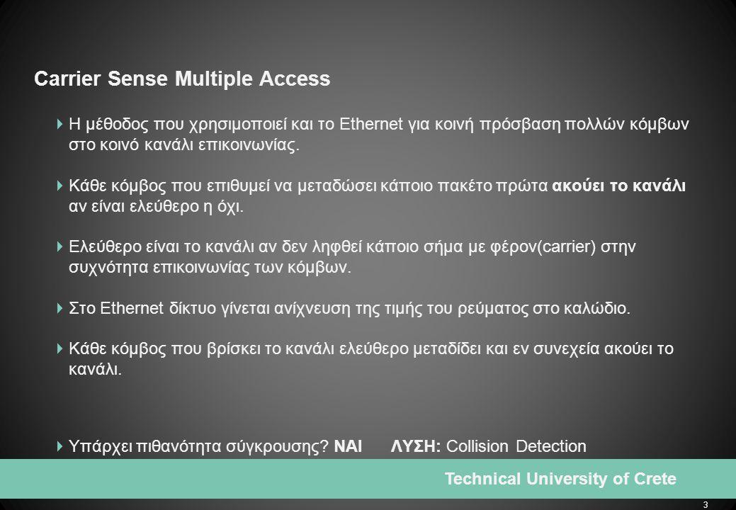3 Technical University of Crete Carrier Sense Multiple Access  H μέθοδος που χρησιμοποιεί και το Ethernet για κοινή πρόσβαση πολλών κόμβων στο κοινό κανάλι επικοινωνίας.