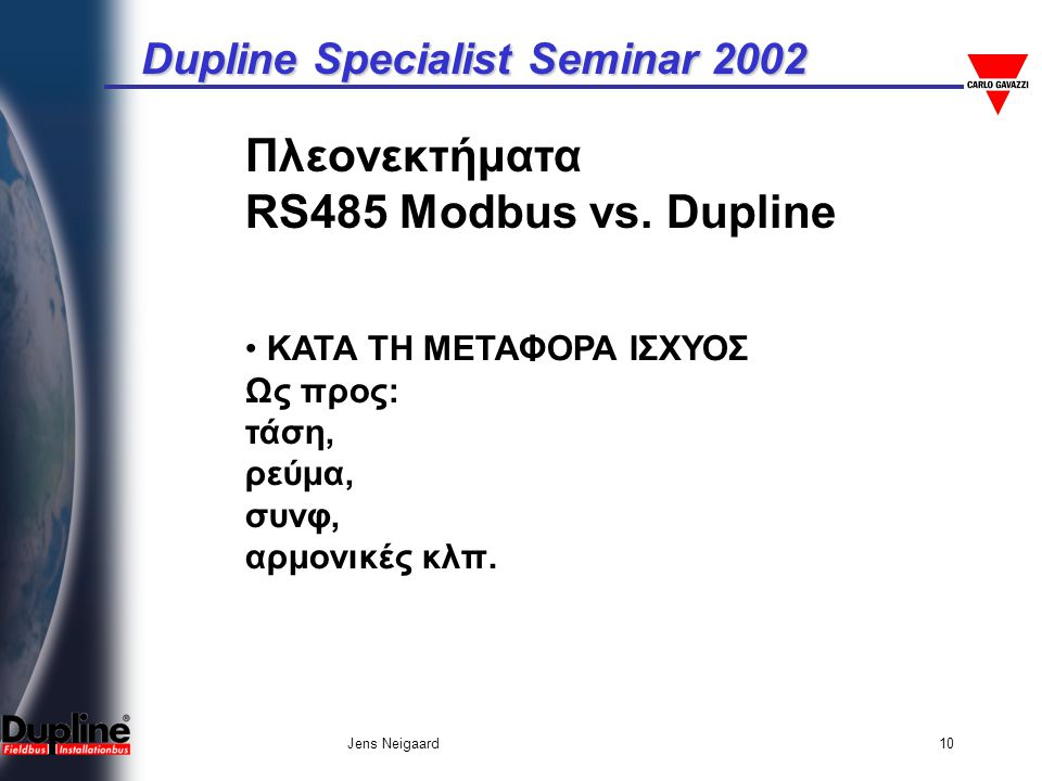 Dupline Specialist Seminar 2002 Jens Neigaard10 Πλεονεκτήματα RS485 Modbus vs. Dupline • ΚΑΤΑ ΤΗ ΜΕΤΑΦΟΡΑ ΙΣΧΥΟΣ Ως προς: τάση, ρεύμα, συνφ, αρμονικές