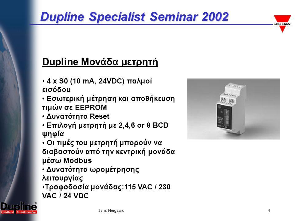 Dupline Specialist Seminar 2002 Jens Neigaard4 Dupline Μονάδα μετρητή • 4 x S0 (10 mA, 24VDC) παλμοί εισόδου • Εσωτερική μέτρηση και αποθήκευση τιμών σε EEPROM • Δυνατότητα Reset • Επιλογή μετρητή με 2,4,6 or 8 BCD ψηφία • Οι τιμές του μετρητή μπορούν να διαβαστούν από την κεντρική μονάδα μέσω Μodbus • Δυνατότητα ωρομέτρησης λειτουργίας •Τροφοδοσία μονάδας:115 VAC / 230 VAC / 24 VDC