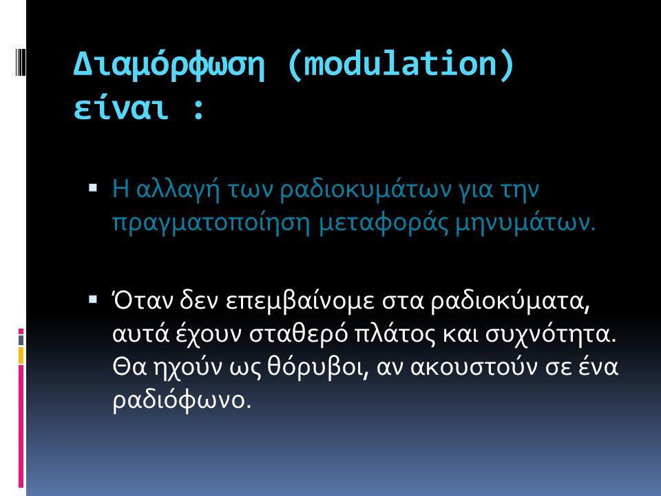 Διαμόρφωση (modulation) είναι :  Η αλλαγή των ραδιοκυμάτων για την πραγματοποίηση μεταφοράς μηνυμάτων.  Όταν δεν επεμβαίνομε στα ραδιοκύματα, αυτά έ