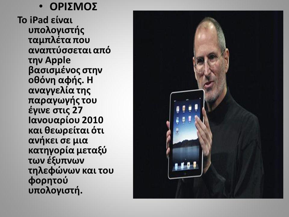• ΟΡΙΣΜΟΣ Το iPad είναι υπολογιστής ταμπλέτα που αναπτύσσεται από την Apple βασισμένος στην οθόνη αφής.