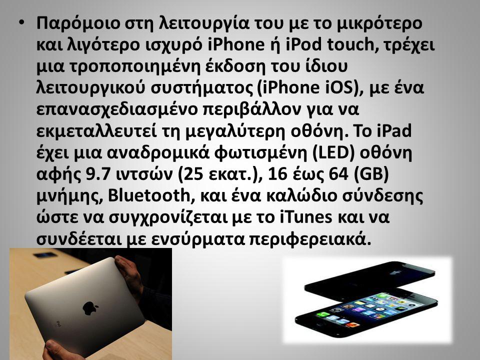 • Παρόμοιο στη λειτουργία του με το μικρότερο και λιγότερο ισχυρό iPhone ή iPod touch, τρέχει μια τροποποιημένη έκδοση του ίδιου λειτουργικού συστήματος (iPhone iOS), με ένα επανασχεδιασμένο περιβάλλον για να εκμεταλλευτεί τη μεγαλύτερη οθόνη.