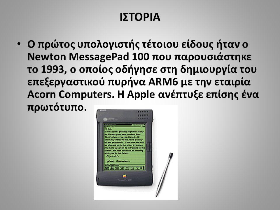 ΙΣΤΟΡΙΑ • Ο πρώτος υπολογιστής τέτοιου είδους ήταν ο Newton MessagePad 100 που παρουσιάστηκε το 1993, ο οποίος οδήγησε στη δημιουργία του επεξεργαστικού πυρήνα ARM6 με την εταιρία Acorn Computers.