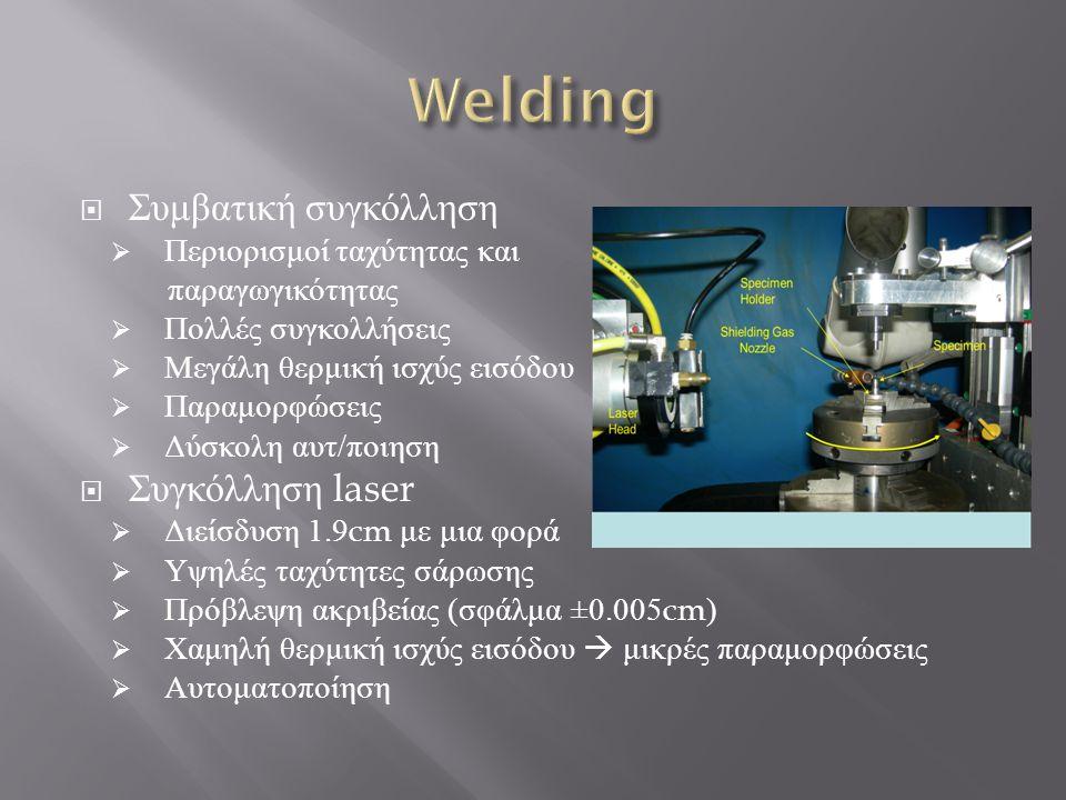  Συμβατική συγκόλληση  Περιορισμοί ταχύτητας και παραγωγικότητας  Πολλές συγκολλήσεις  Μεγάλη θερμική ισχύς εισόδου  Παραμορφώσεις  Δύσκολη αυτ / ποιηση  Συγκόλληση laser  Διείσδυση 1.9cm με μια φορά  Υψηλές ταχύτητες σάρωσης  Πρόβλεψη ακριβείας ( σφάλμα ±0.005cm)  Χαμηλή θερμική ισχύς εισόδου  μικρές παραμορφώσεις  Αυτοματοποίηση