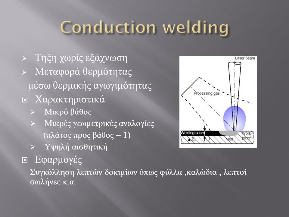  Τήξη χωρίς εξάχνωση  Μεταφορά θερμότητας μέσω θερμικής αγωγιμότητας  Χαρακτηριστικά  Μικρό βάθος  Μικρές γεωμετρικές αναλογίες ( πλάτος προς βάθος = 1)  Υψηλή αισθητική  Εφαρμογές Συγκόλληση λεπτών δοκιμίων όπως φύλλα, καλώδια, λεπτοί σωλήνες κ.
