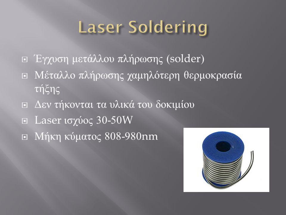  Έγχυση μετάλλου πλήρωσης (solder)  Μέταλλο πλήρωσης χαμηλότερη θερμοκρασία τήξης  Δεν τήκονται τα υλικά του δοκιμίου  Laser ισχύος 30-50W  Μήκη κύματος 808-980nm