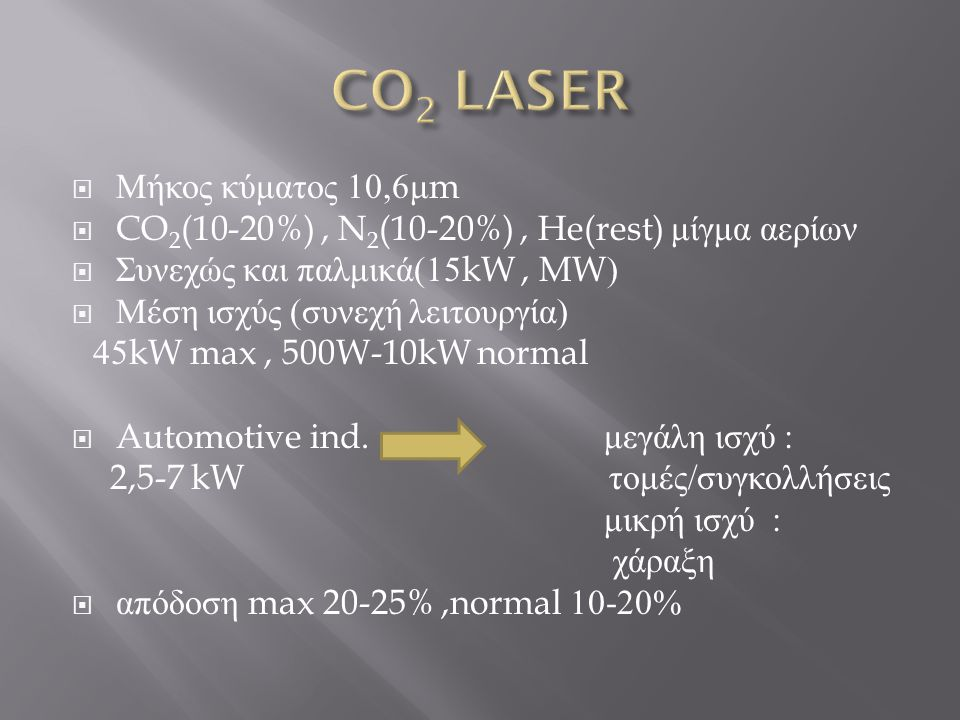  Μήκος κύματος 10,6 μ m  CO 2 (10-20%), N 2 (10-20%), He(rest) μίγμα αερίων  Συνεχώς και παλμικά (15kW, MW)  Μέση ισχύς ( συνεχή λειτουργία ) 45kW max, 500W-10kW normal  Automotive ind.