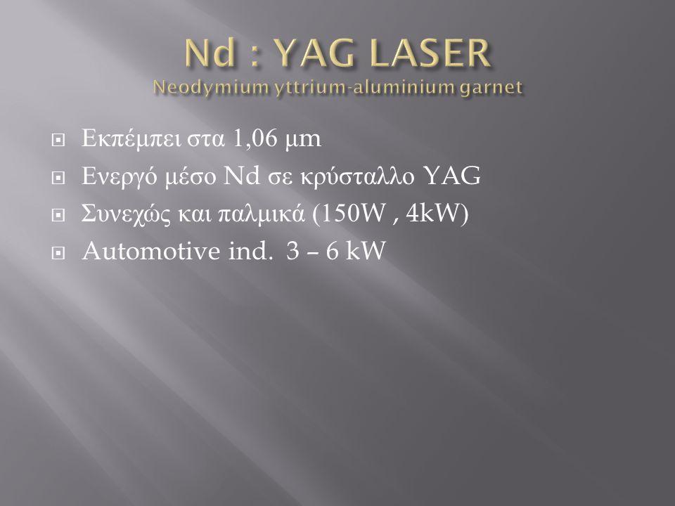  Χαρακτηριστικά  Μήκος κύματος 1,03 μ m  Yb : YAG (ytterbium)  Μέση Ισχύς 6kW  Μεγάλη αποδοτικότητα 10-15%  Πρόσφατες εξελίξεις  Διαθέσιμα στο εμπόριο : 1-4kW  150-200 μ m διάμετρος ακτίνας ( μικρές διατομές σε ανοξείδωτο ατσάλι και κράμα αλουμινίου )