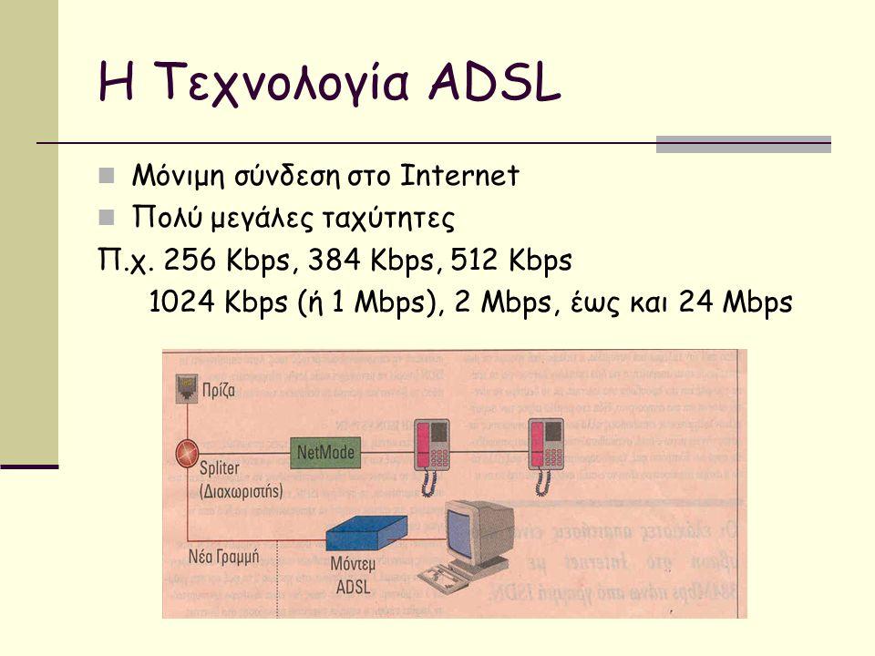 Η Τεχνολογία ADSL  Μόνιμη σύνδεση στο Internet  Πολύ μεγάλες ταχύτητες Π.χ.
