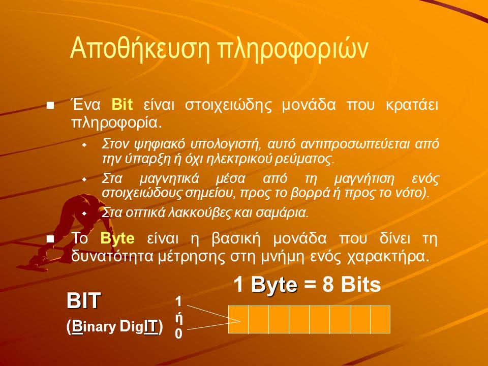 Αποθήκευση πληροφοριών  Ένα Bit είναι στοιχειώδης μονάδα που κρατάει πληροφορία.  Στον ψηφιακό υπολογιστή, αυτό αντιπροσωπεύεται από την ύπαρξη ή όχ