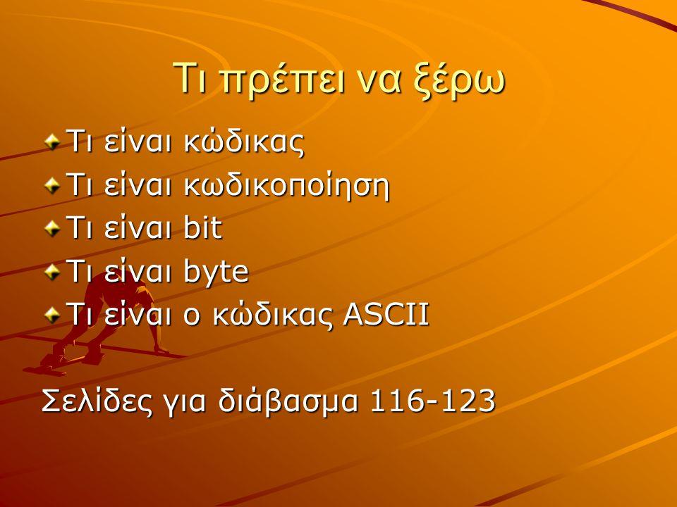 Τι πρέπει να ξέρω Τι είναι κώδικας Τι είναι κωδικοποίηση Τι είναι bit Τι είναι byte Τι είναι ο κώδικας ASCII Σελίδες για διάβασμα 116-123