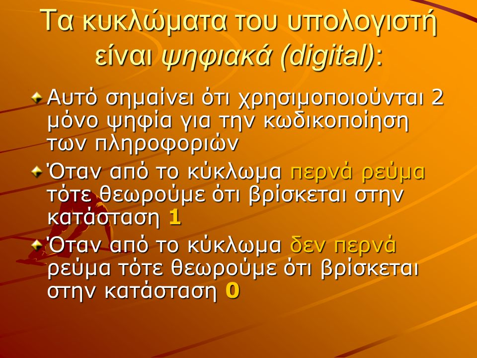 Τα κυκλώματα του υπολογιστή είναι ψηφιακά (digital): Αυτό σημαίνει ότι χρησιμοποιούνται 2 μόνο ψηφία για την κωδικοποίηση των πληροφοριών Όταν από το