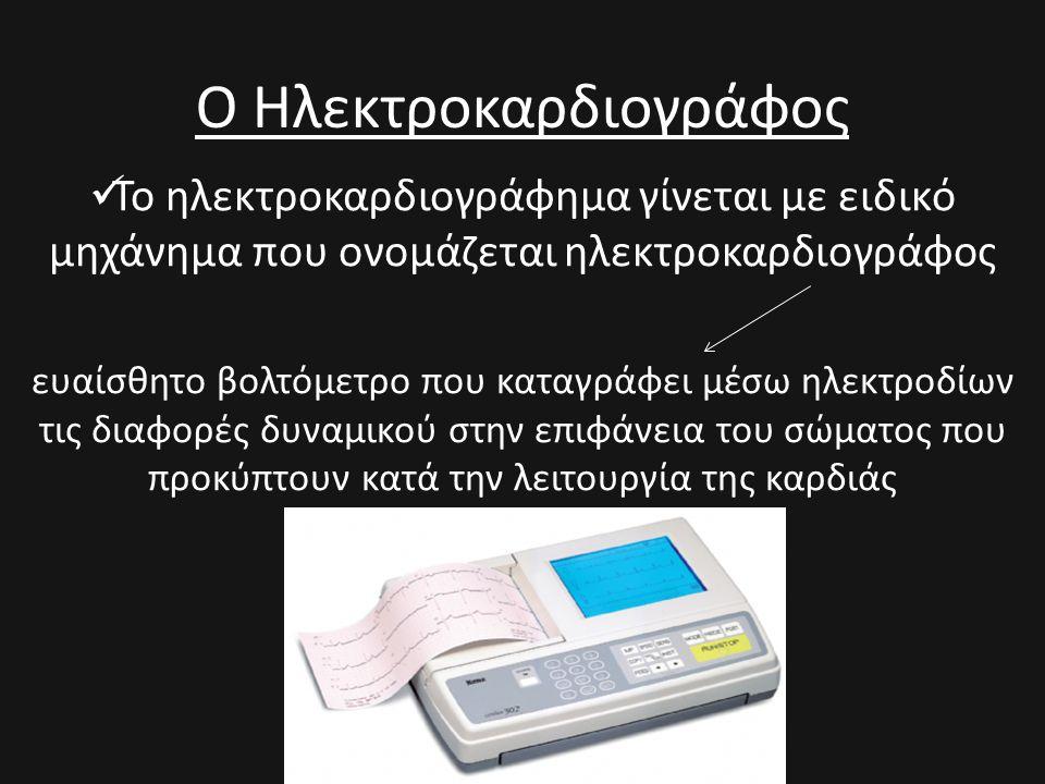 Ο Ηλεκτροκαρδιογράφος  Το ηλεκτροκαρδιογράφημα γίνεται με ειδικό μηχάνημα που ονομάζεται ηλεκτροκαρδιογράφος ευαίσθητο βολτόμετρο που καταγράφει μέσω