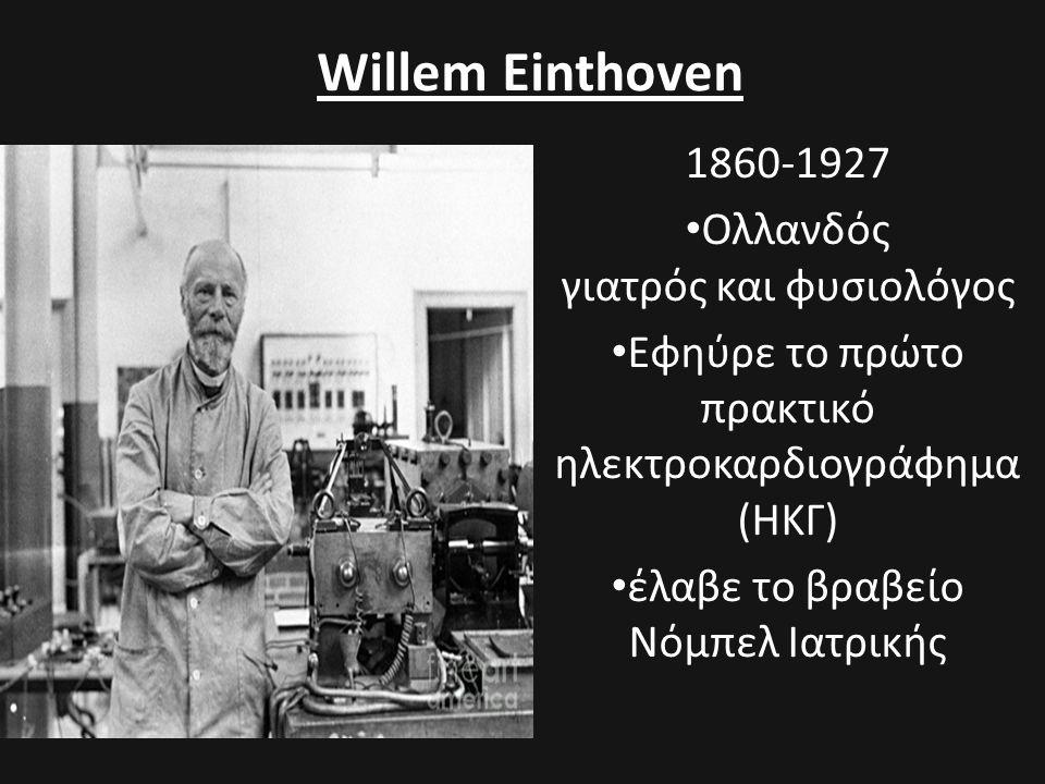 Willem Einthoven 1860-1927 • Ολλανδός γιατρός και φυσιολόγος • Εφηύρε το πρώτο πρακτικό ηλεκτροκαρδιογράφημα (ΗΚΓ) • έλαβε το βραβείο Νόμπελ Ιατρικής