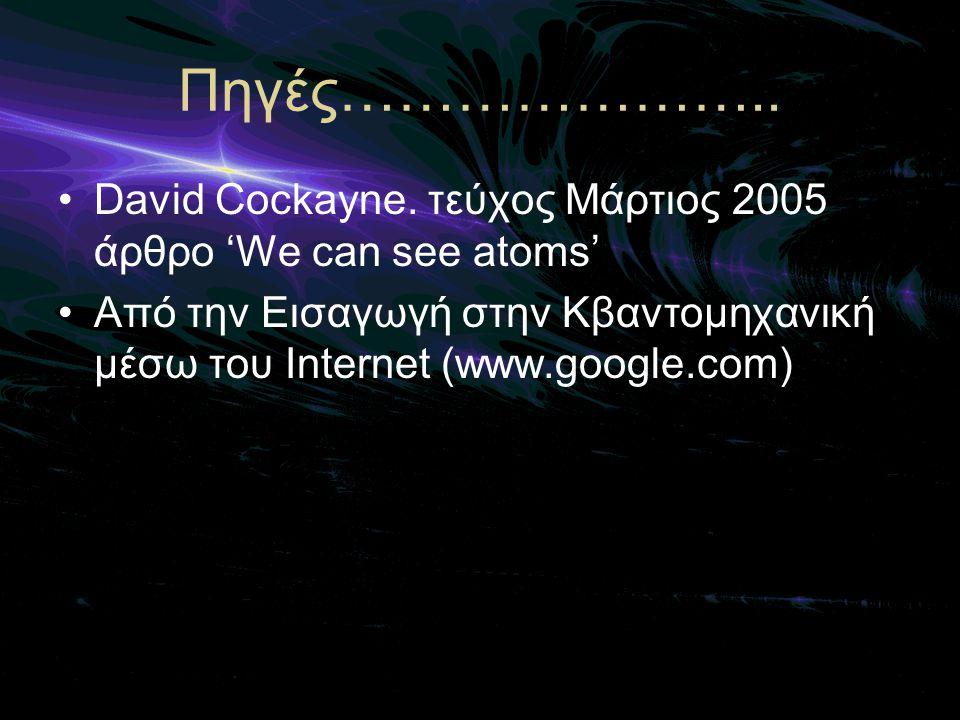 Πηγές………………….. •David Cockayne. τεύχος Μάρτιος 2005 άρθρο 'We can see atoms' •Από την Εισαγωγή στην Κβαντομηχανική μέσω του Internet (www.google.com)