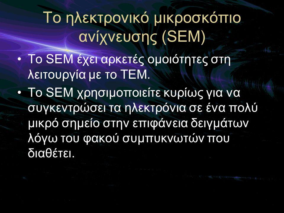 Το ηλεκτρονικό μικροσκόπιο ανίχνευσης (SEM) •To SEM έχει αρκετές ομοιότητες στη λειτουργία με το TEM. •Το SEM χρησιμοποιείτε κυρίως για να συγκεντρώσε