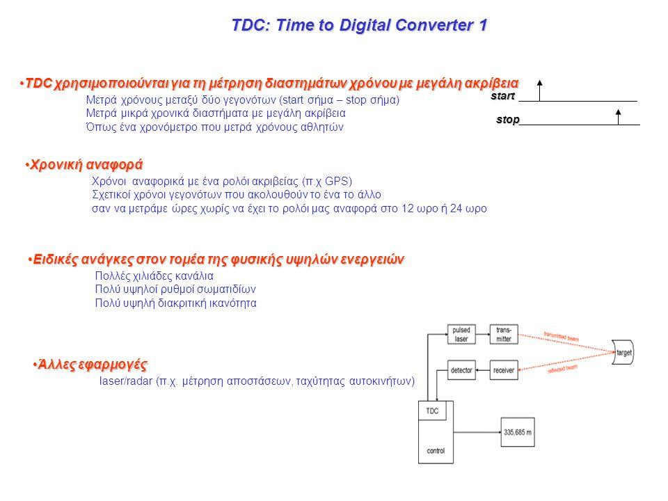TDC: Time to Digital Converter 1 •TDC χρησιμοποιούνται για τη μέτρηση διαστημάτων χρόνου με μεγάλη ακρίβεια Μετρά χρόνους μεταξύ δύο γεγονότων (start