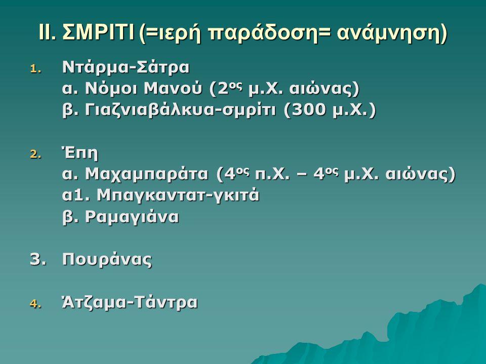 ΙΙ. ΣΜΡΙΤΙ (=ιερή παράδοση= ανάμνηση) 1. Ντάρμα-Σάτρα α. Νόμοι Μανού (2 ος μ.Χ. αιώνας) β. Γιαζνιαβάλκυα-σμρίτι (300 μ.Χ.) 2. Έπη α. Μαχαμπαράτα (4 ος