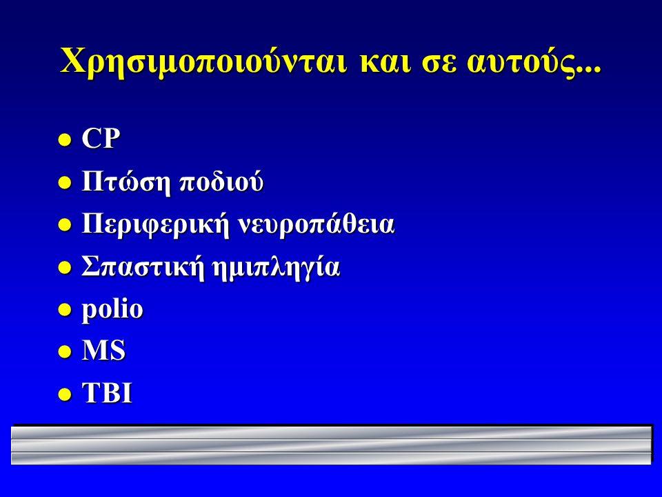 Χρησιμοποιούνται και σε αυτούς... l CP l Πτώση ποδιού l Περιφερική νευροπάθεια l Σπαστική ημιπληγία l polio l MS l TBI