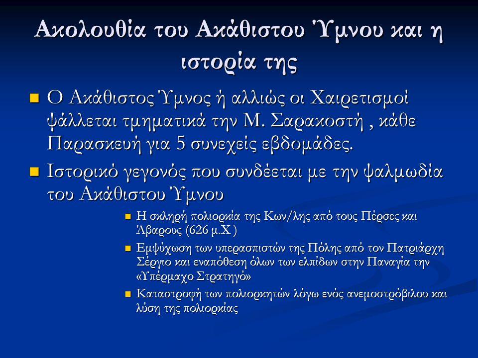 Ακολουθία του Ακάθιστου Ύμνου και η ιστορία της  Ο Ακάθιστος Ύμνος ή αλλιώς οι Χαιρετισμοί ψάλλεται τμηματικά την Μ.