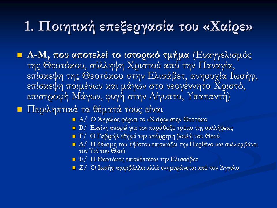 1. Ποιητική επεξεργασία του «Χαίρε»  Α-Μ, που αποτελεί το ιστορικό τμήμα (Ευαγγελισμός της Θεοτόκου, σύλληψη Χριστού από την Παναγία, επίσκεψη της Θε