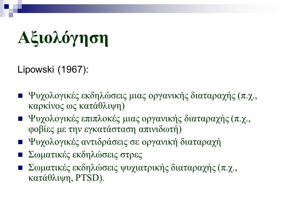 Αξιολόγηση Lipowski (1967):  Ψυχολογικές εκδηλώσεις μιας οργανικής διαταραχής (π.χ., καρκίνος ως κατάθλιψη)  Ψυχολογικές επιπλοκές μιας οργανικής διαταραχής (π.χ., φοβίες με την εγκατάσταση απινιδωτή)  Ψυχολογικές αντιδράσεις σε οργανική διαταραχή  Σωματικές εκδηλώσεις στρες  Σωματικές εκδηλώσεις ψυχιατρικής διαταραχής (π.χ., κατάθλιψη, PTSD).