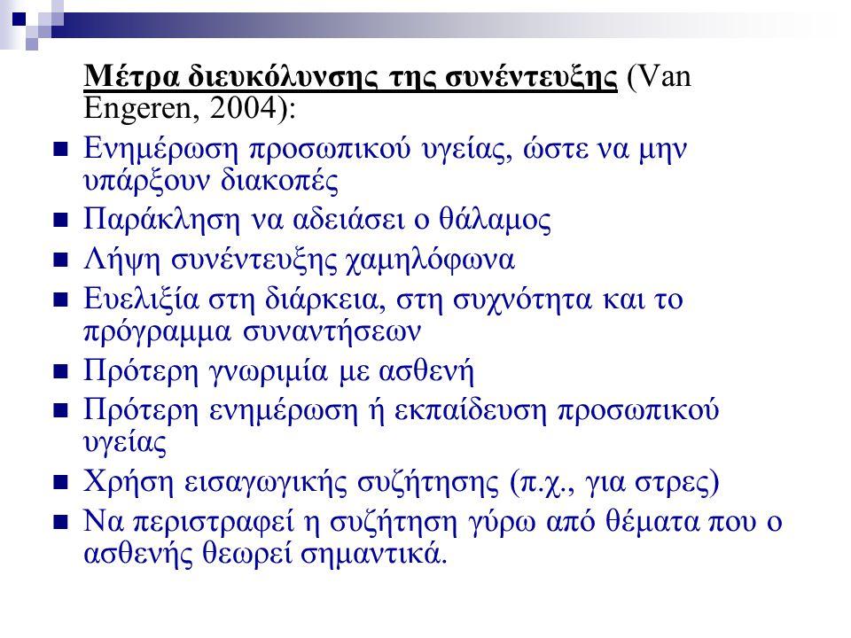 Μέτρα διευκόλυνσης της συνέντευξης (Van Engeren, 2004):  Ενημέρωση προσωπικού υγείας, ώστε να μην υπάρξουν διακοπές  Παράκληση να αδειάσει ο θάλαμος  Λήψη συνέντευξης χαμηλόφωνα  Ευελιξία στη διάρκεια, στη συχνότητα και το πρόγραμμα συναντήσεων  Πρότερη γνωριμία με ασθενή  Πρότερη ενημέρωση ή εκπαίδευση προσωπικού υγείας  Χρήση εισαγωγικής συζήτησης (π.χ., για στρες)  Να περιστραφεί η συζήτηση γύρω από θέματα που ο ασθενής θεωρεί σημαντικά.