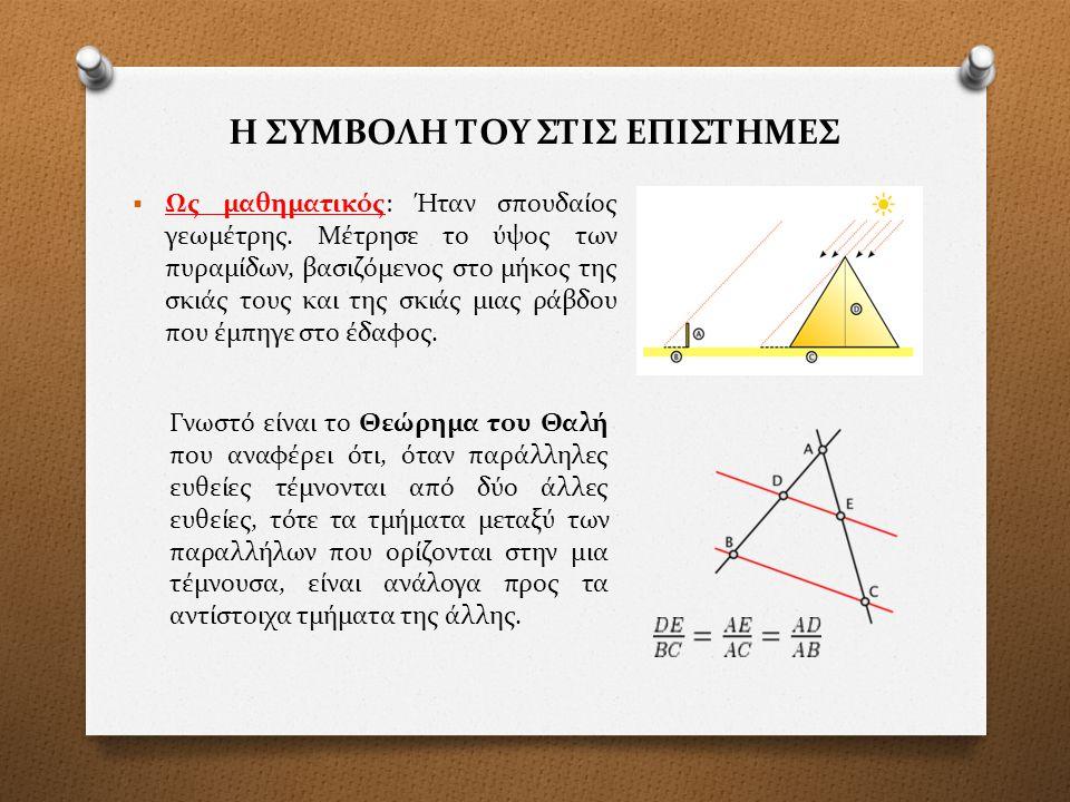 Η ΣΥΜΒΟΛΗ ΤΟΥ ΣΤΙΣ ΕΠΙΣΤΗΜΕΣ  Ως μαθηματικός: Ήταν σπουδαίος γεωμέτρης. Μέτρησε το ύψος των πυραμίδων, βασιζόμενος στο μήκος της σκιάς τους και της σ