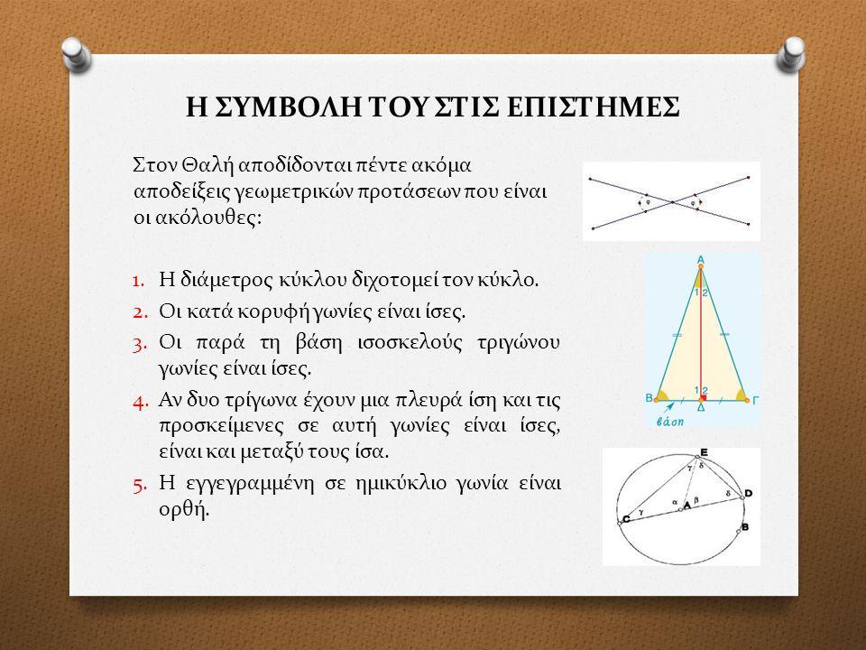 Η ΣΥΜΒΟΛΗ ΤΟΥ ΣΤΙΣ ΕΠΙΣΤΗΜΕΣ Στον Θαλή αποδίδονται πέντε ακόμα αποδείξεις γεωμετρικών προτάσεων που είναι οι ακόλουθες: 1.Η διάμετρος κύκλου διχοτομεί