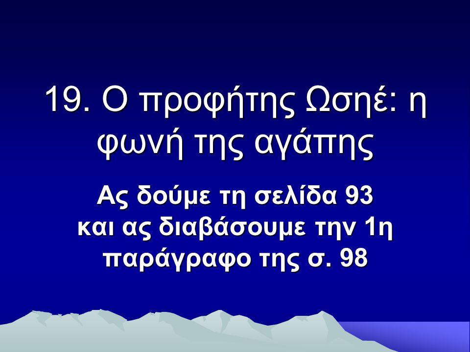 19. Ο προφήτης Ωσηέ: η φωνή της αγάπης Ας δούμε τη σελίδα 93 και ας διαβάσουμε την 1η παράγραφο της σ. 98
