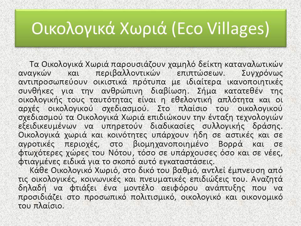 Οικολογικά Χωριά (Eco Villages) Τα Οικολογικά Χωριά παρουσιάζουν χαμηλό δείκτη καταναλωτικών αναγκών και περιβαλλοντικών επιπτώσεων. Συγχρόνως αντιπρο