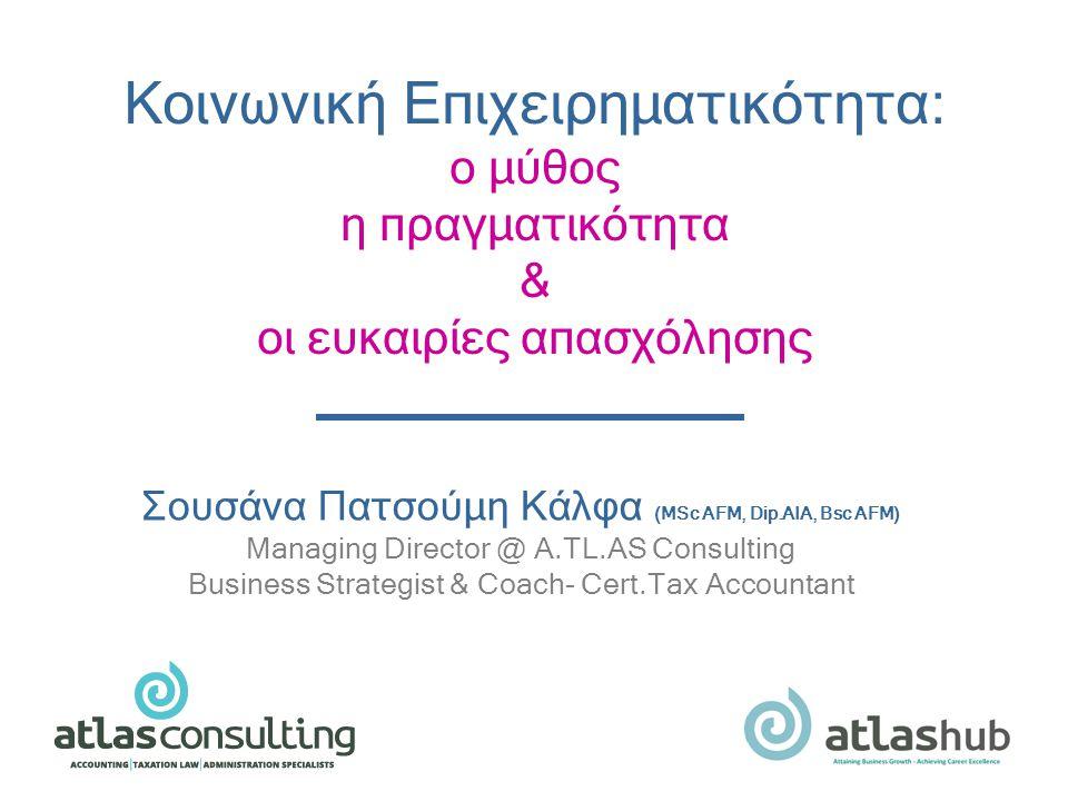 Σουσάνα Πατσούμη Κάλφα (MSc AFM, Dip.AIA, Bsc AFM) Managing Director @ Α.TL.AS Consulting Business Strategist & Coach- Cert.Tax Accountant Κοινωνική Επιχειρηματικότητα: ο μύθος η πραγματικότητα & οι ευκαιρίες απασχόλησης