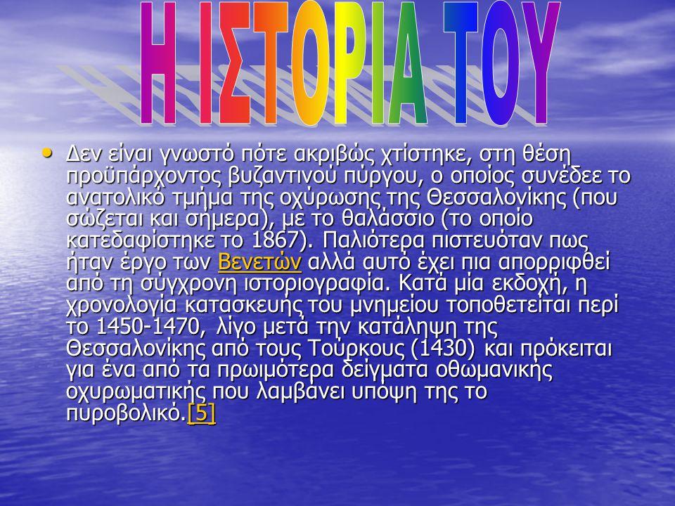 • Δεν είναι γνωστό πότε ακριβώς χτίστηκε, στη θέση προϋπάρχοντος βυζαντινού πύργου, ο οποίος συνέδεε το ανατολικό τμήμα της οχύρωσης της Θεσσαλονίκης