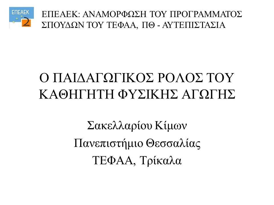 Ο ΠΑΙΔΑΓΩΓΙΚΟΣ ΡΟΛΟΣ ΤΟΥ ΚΑΘΗΓΗΤΗ ΦΥΣΙΚΗΣ ΑΓΩΓΗΣ Σακελλαρίου Κίμων Πανεπιστήμιο Θεσσαλίας ΤΕΦΑΑ, Τρίκαλα ΕΠΕΑΕΚ: ΑΝΑΜΟΡΦΩΣΗ ΤΟΥ ΠΡΟΓΡΑΜΜΑΤΟΣ ΣΠΟΥΔΩΝ Τ