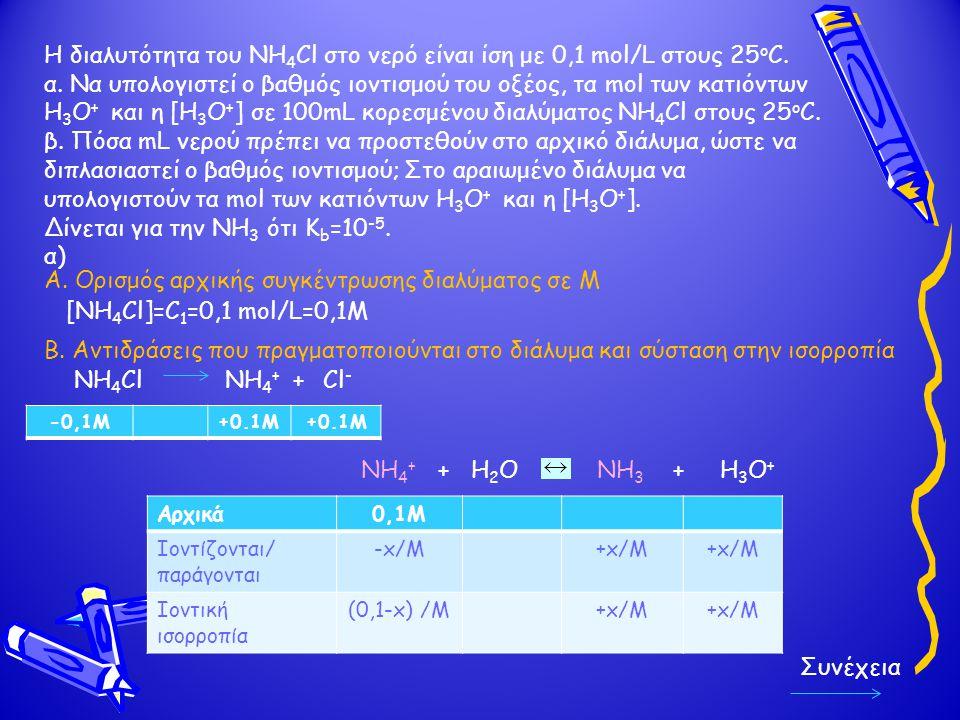 Η διαλυτότητα του NH 4 Cl στο νερό είναι ίση με 0,1 mol/L στους 25 ο C. α. Να υπολογιστεί ο βαθμός ιοντισμού του οξέος, τα mol των κατιόντων Η 3 Ο + κ