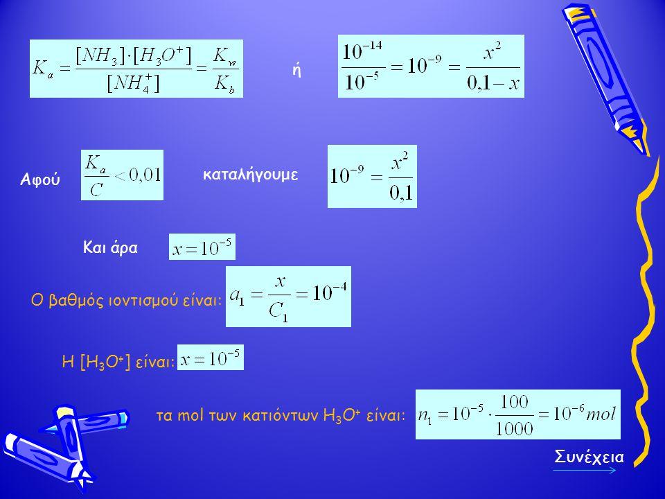 ή Αφού καταλήγουμε Και άρα Ο βαθμός ιοντισμού είναι: Η [Η 3 Ο + ] είναι: τα mol των κατιόντων Η 3 Ο + είναι: Συνέχεια